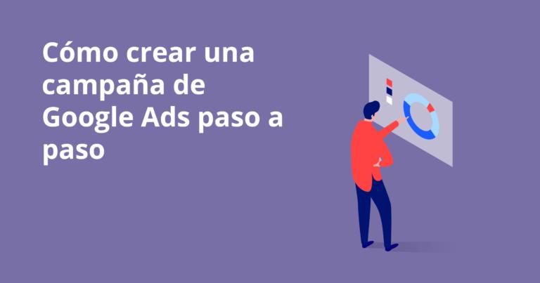 Cómo crear una campaña de Google Ads paso a paso
