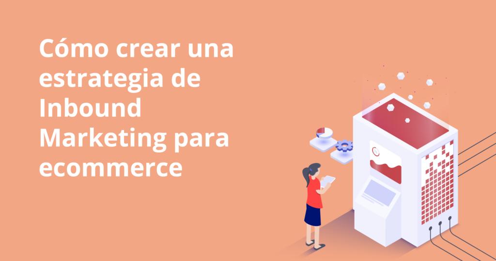 Cómo crear una estrategia de inbound marketing para ecommerce