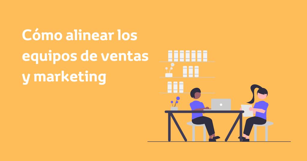Cómo alinear los equipos de ventas y marketing